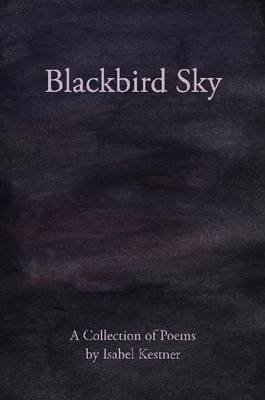 Blackbird Sky: A Collection of Poems (Electronic book text): Isabel Kestner