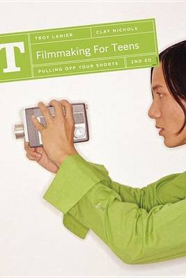 Filmmaking for Teens - Pulling Off Your Shorts (Electronic book text): Troy Lanier, Clay Nichols