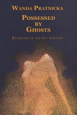 Possessed by Ghosts - Exorcisms in the 21st Century (Hardcover): Wanda Pratnicka