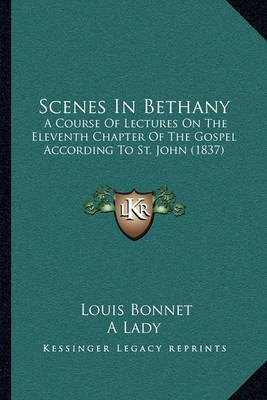 Scenes in Bethany - A Course of Lectures on the Eleventh Chapter of the Gospel AA Course of Lectures on the Eleventh Chapter of...