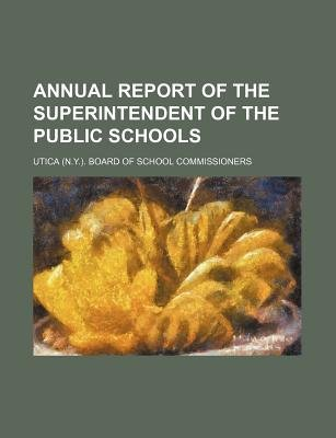Annual Report of the Superintendent of the Public Schools (Paperback): Utica Board of School Commissioners