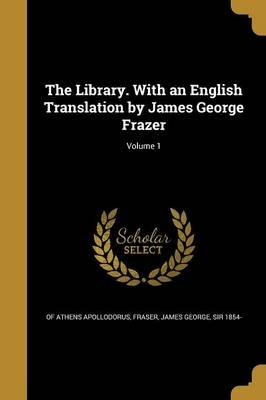 The Library. with an English Translation by James George Frazer; Volume 1 (Paperback): of Athens. Apollodorus