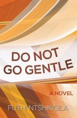 Do Not Go Gentle - A Novel (Paperback): Futhi Ntshingila