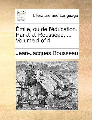 Emile, Ou de L'Education. Par J. J. Rousseau, ... Volume 4 of 4 (English, French, Paperback): Jean Jacques Rousseau
