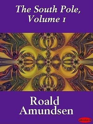 The South Pole, Volume 1 (Electronic book text): Roald Amundsen