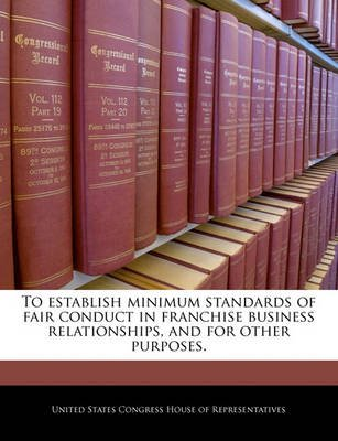 To Establish Minimum Standards of Fair Conduct in Franchise Business Relationships, and for Other Purposes. (Paperback): United...