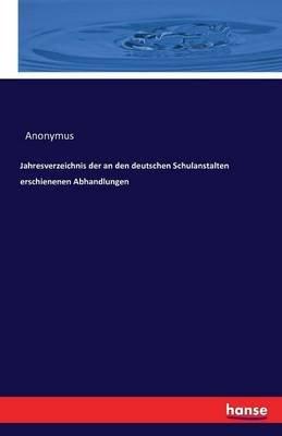 Jahresverzeichnis Der an Den Deutschen Schulanstalten Erschienenen Abhandlungen (Paperback): Anonymous