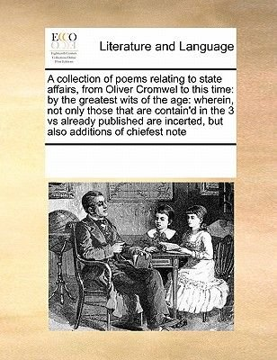 A Collection of Poems Relating to State Affairs, from Oliver Cromwel to This Time - By the Greatest Wits of the Age: Wherein,...
