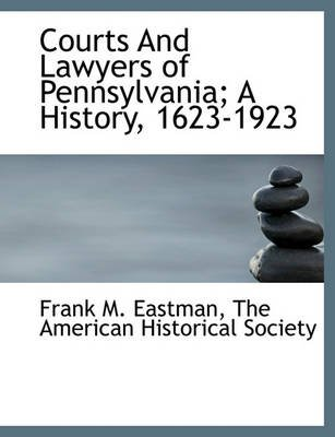 Courts and Lawyers of Pennsylvania; A History, 1623-1923 (Paperback): Frank Marshall Eastman