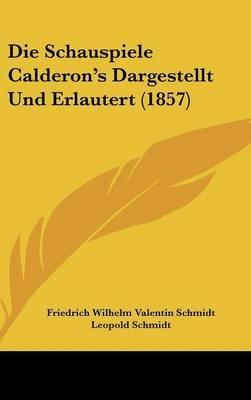 Die Schauspiele Calderon's Dargestellt Und Erlautert (1857) (English, German, Hardcover): Leopold Schmidt