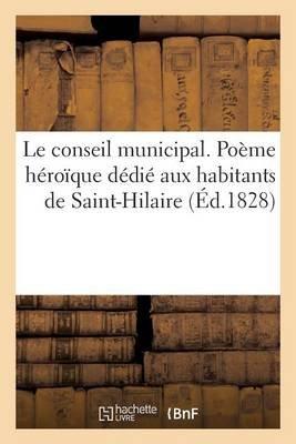 Le Conseil Municipal. Poeme Heroique Dedie Aux Habitants de Saint-Hilaire (Ed.1828) (French, Paperback): Sans Auteur