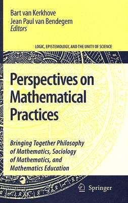 Perspectives on Mathematical Practices - Bringing Together Philosophy of Mathematics, Sociology of Mathematics, and Mathematics...