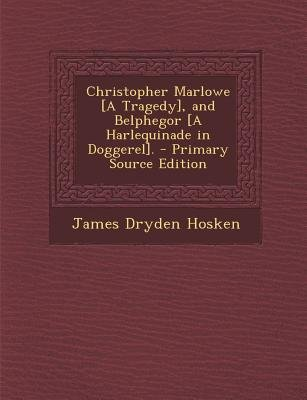 Christopher Marlowe [A Tragedy], and Belphegor [A Harlequinade in Doggerel]. - Primary Source Edition (Paperback): James Dryden...