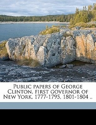 Public Papers of George Clinton, First Governor of New York, 1777-1795, 1801-1804 .. (Paperback): Governor of New York, George...
