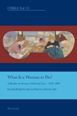 What Is a Woman to Do?: A Reader on Women, Work and Art, C. 1830-1890 (Electronic book text): Patricia Zakreski, Kyriaki...