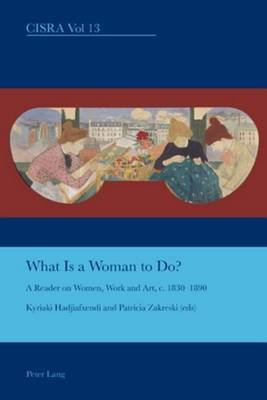 What Is a Woman to Do?: A Reader on Women, Work and Art, C. 1830-1890 (Electronic book text): Patricia Zakreski, Kyriaki...