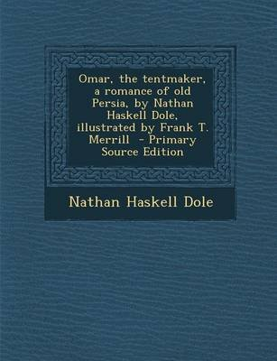 Omar, the Tentmaker, a Romance of Old Persia, by Nathan Haskell Dole, Illustrated by Frank T. Merrill - Primary Source Edition...