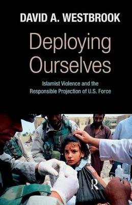 Deploying Ourselves - Islamist Violence, Globalization, and the Responsible Projection of U.S. Force (Electronic book text):...