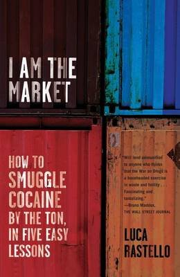 I Am the Market - How to Smuggle Cocaine by the Ton, in Five Easy Lessons (Electronic book text): Luca Rastello