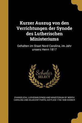 Kurzer Auszug Von Den Verrichtungen Der Synode Des Lutherischen Ministeriums - Gehalten Im Staat Nord Carolina, Im Jahr Unsers...