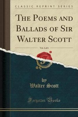 The Poems and Ballads of Sir Walter Scott, Vol. 4 of 6 (Classic Reprint) (Paperback): Walter Scott