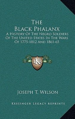 The Black Phalanx - A History Of The Negro Soldiers Of The United States In The Wars Of 1775-1812 And 1861-65 (Hardcover):...