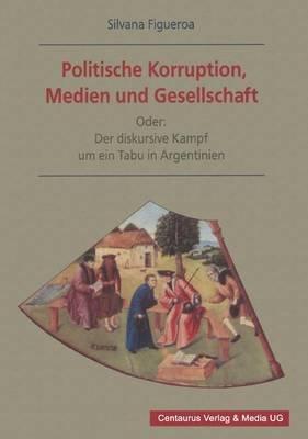 Politische Korruption, Medien Und Gesellschaft - Oder: Der Diskursive Kampf Um Ein Tabu in Argentinien (German, Paperback):...