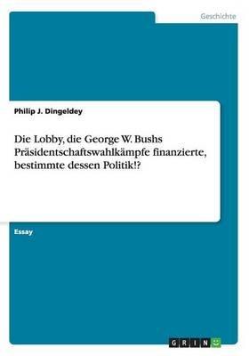 Die Lobby, Die George W. Bushs Prasidentschaftswahlkampfe Finanzierte, Bestimmte Dessen Politik!? (German, Paperback): Philip J...
