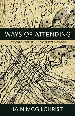 Ways of Attending - How our Divided Brain Constructs the World (Paperback): Iain McGilchrist