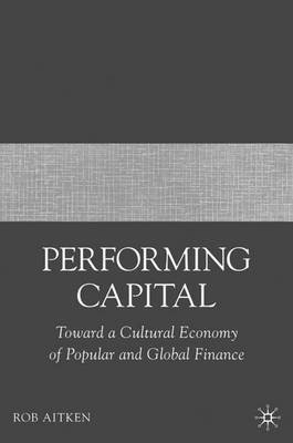 Performing Capital - Toward a Cultural Economy of Popular and Global Finance (Hardcover): Rob Aitken