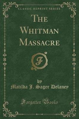 The Whitman Massacre (Classic Reprint) (Paperback): Matilda J Sager Delaney