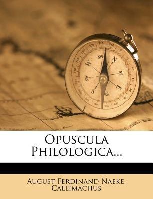 Opuscula Philologica... (Latin, Paperback): August Ferdinand Naeke, Callimachus