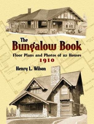 The Bungalow Book - Floor Plans and Photos of 112 Houses, 1910 (Electronic book text): Henry L Wilson