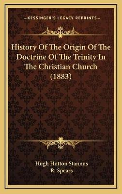 History of the Origin of the Doctrine of the Trinity in the Christian Church (1883) (Hardcover): Hugh Hutton Stannus