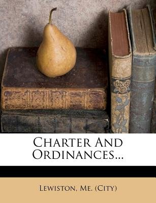 Charter and Ordinances... (Paperback): Lewiston Me (City)