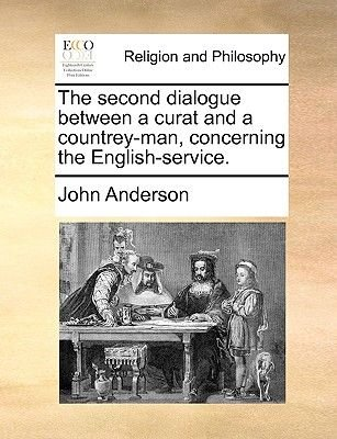 The Second Dialogue Between a Curat and a Countrey-Man, Concerning the English-Service. (Paperback): John Anderson