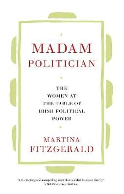 Madam Politician - The women at the table of Irish political power (Hardcover): Martina Fitzgerald