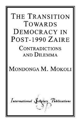 The Transition Towards Democracy in Post-1990 Zaire - Contradictions and Dilemma (Paperback): Mondonga M. Mokoli