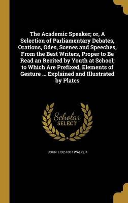 The Academic Speaker; Or, a Selection of Parliamentary Debates, Orations, Odes, Scenes and Speeches, from the Best Writers,...