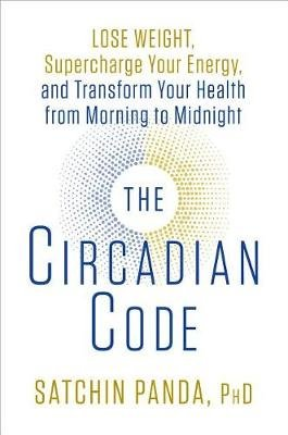 The Circadian Code - Lose Weight, Supercharge Your Energy, and Transform Your Health from Morning to Midnight (Hardcover):...