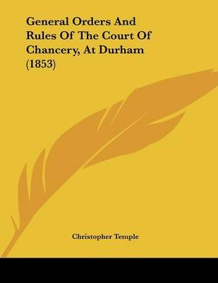 General Orders and Rules of the Court of Chancery, at Durham (1853) (Paperback): Christopher Temple