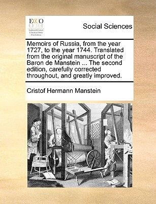 Memoirs of Russia, from the Year 1727, to the Year 1744. Translated from the Original Manuscript of the Baron de Manstein ......
