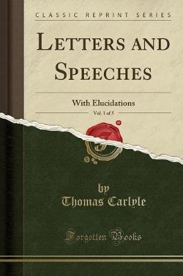 Letters and Speeches, Vol. 1 of 5 - With Elucidations (Classic Reprint) (Paperback): Thomas Carlyle