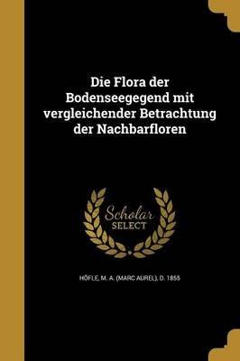 Die Flora Der Bodenseegegend Mit Vergleichender Betrachtung Der Nachbarfloren (German, Paperback): M a (Marc Aurel) D 1855 Hofle