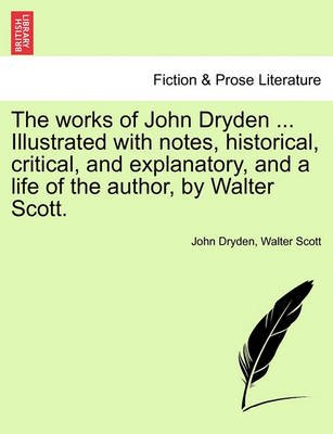 The Works of John Dryden ... Illustrated with Notes, Historical, Critical, and Explanatory, and a Life of the Author, by Walter...