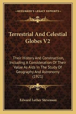 Terrestrial and Celestial Globes V2 - Their History and Construction, Including a Consideration of Their Value as AIDS in the...