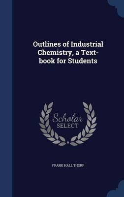 Outlines of Industrial Chemistry, a Text-Book for Students (Hardcover): Frank Hall Thorp