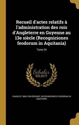 Recueil D'Actes Relatifs A L'Administration Des Rois D'Angleterre En Guyenne Au 13e Siecle (Recogniciones...