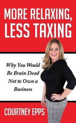 More Relaxing, Less Taxing - Why You Would Be Brain Dead Not to Own a Business (Paperback): Courtney Epps