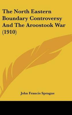 The North Eastern Boundary Controversy and the Aroostook War (1910) (Hardcover): John Francis Sprague